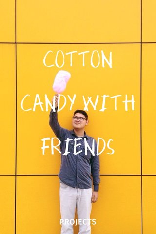 COTTON CANDY WITH FRIENDS PROJECTS