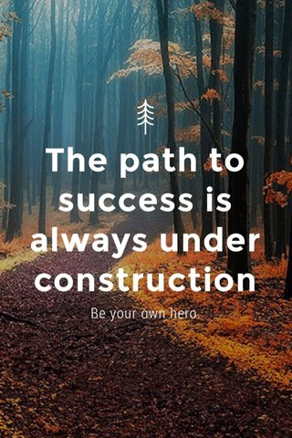 The path to success is always under construction Be your own hero.