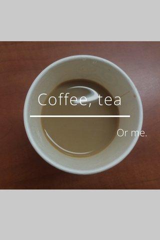 Coffee, tea Or me.