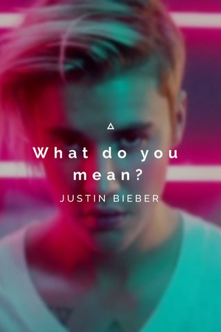 What do you mean? JUSTIN BIEBER
