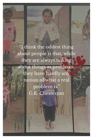 """""""I think the oddest thing about people is that, while they are always talking about things as problems, they have hardly any notion of what a real problem is."""" G.K. Chesterton"""