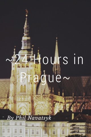~24 Hours in Prague~ By Phil Navatsyk