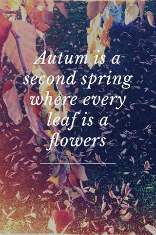 Autum is a second spring where every leaf is a flowers