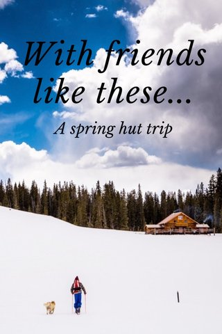 With friends like these... A spring hut trip
