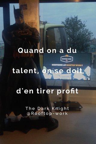 Quand on a du talent, on se doit d'en tirer profit The Dark Knight @Rooftop-work
