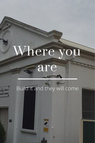 Where you are Build it and they will come