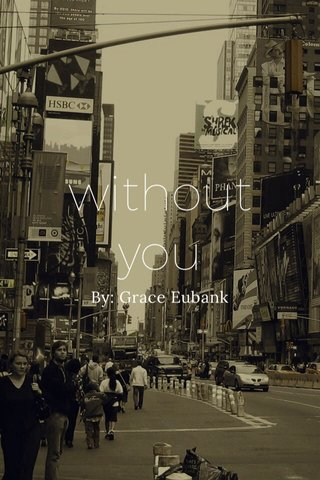 without you By: Grace Eubank