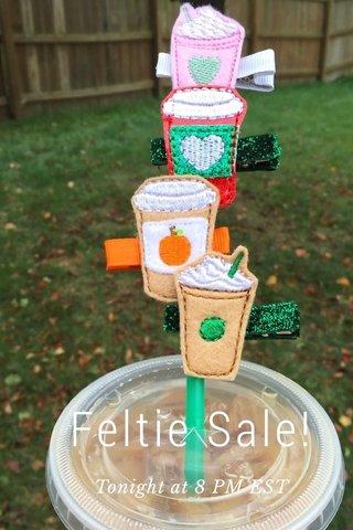 Feltie Sale! Tonight at 8 PM EST