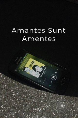 Amantes Sunt Amentes - IV -