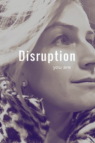 Disruption you are