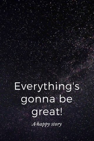 Everything's gonna be great! A happy story
