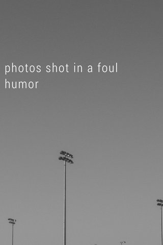 photos shot in a foul humor