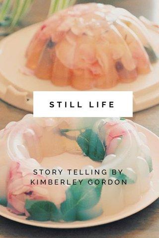 STILL LIFE STORY TELLING BY KIMBERLEY GORDON