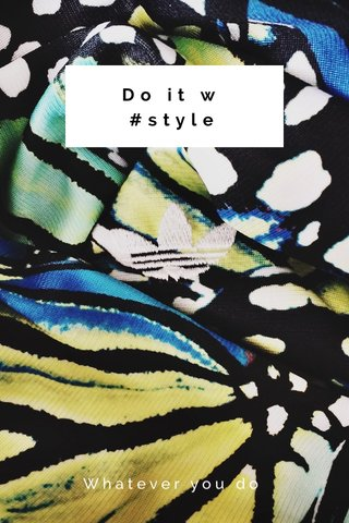 Do it w #style Whatever you do