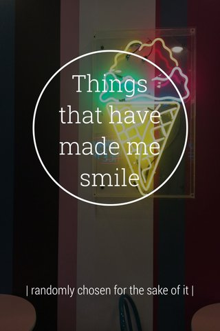 Things that have made me smile | randomly chosen for the sake of it |