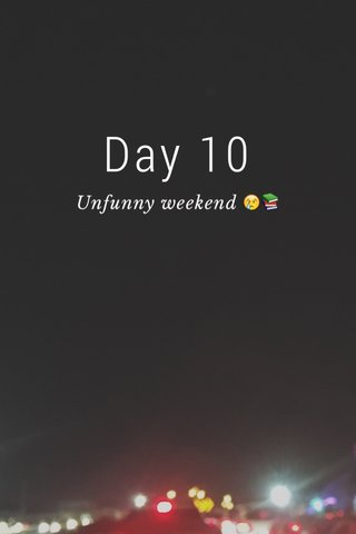 Day 10 Unfunny weekend 😢📚