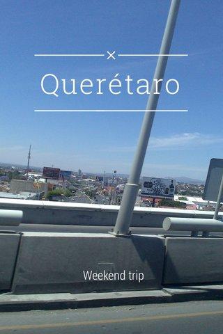 Querétaro Weekend trip