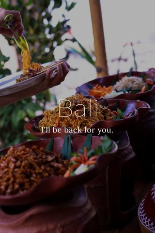 Bali I'll be back for you.