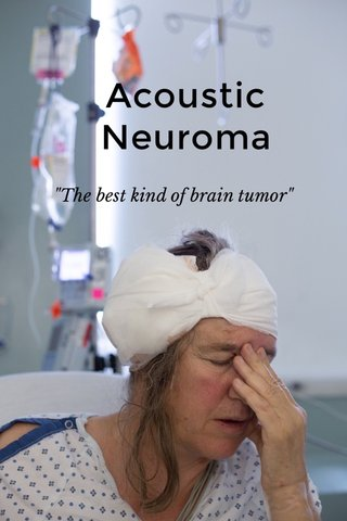"Acoustic Neuroma ""The best kind of brain tumor"""