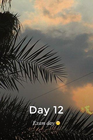 Day 12 Exam day 😶