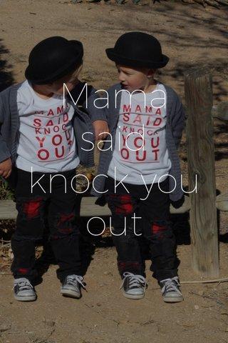 Mama said knock you out