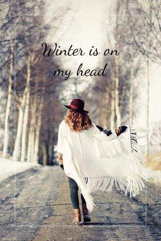 Winter is on my head