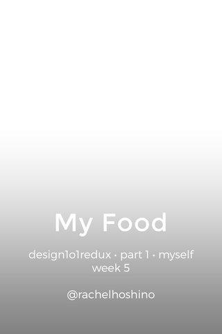 My Food design1o1redux • part 1 • myself week 5 @rachelhoshino