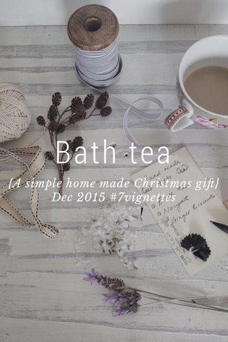 Bath tea {A simple home made Christmas gift} Dec 2015 #7vignettes