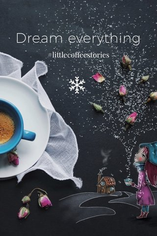 Dream everything #littlecoffeestories