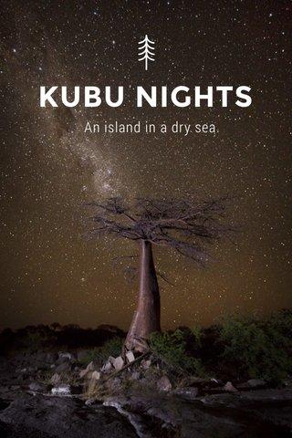 KUBU NIGHTS An island in a dry sea.