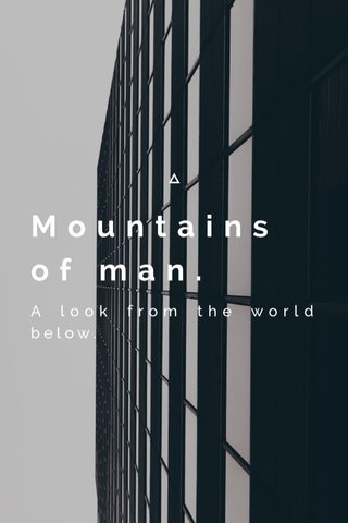 Mountains of man. A look from the world below.