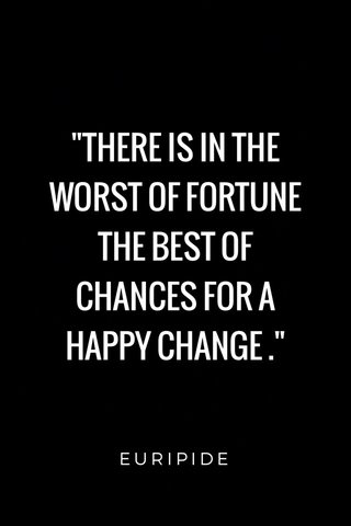"""""""THERE IS IN THE WORST OF FORTUNE THE BEST OF CHANCES FOR A HAPPY CHANGE ."""" EURIPIDE"""