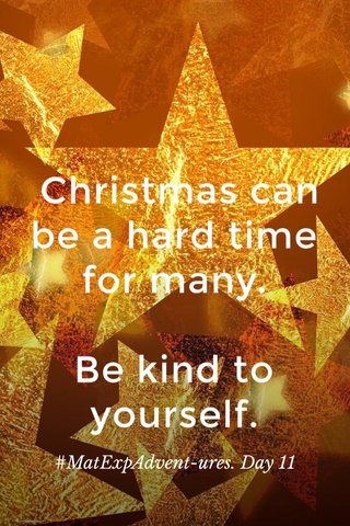 Christmas can be a hard time for many. Be kind to yourself. #MatExpAdvent-ures. Day 11
