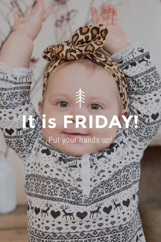 It is FRIDAY! Put your hands up!