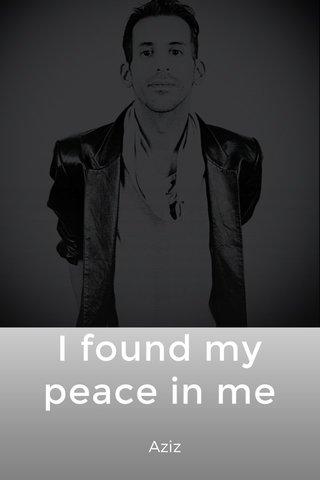 I found my peace in me Aziz