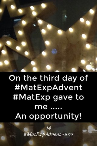 On the third day of #MatExpAdvent #MatExp gave to me ..... An opportunity! 14 #MatExpAdvent -ures