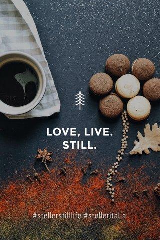 LOVE, LIVE. STILL. #stellerstilllife #stelleritalia