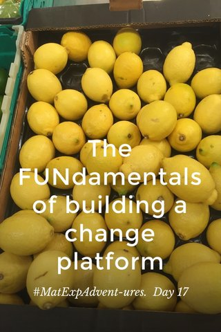 The FUNdamentals of building a change platform #MatExpAdvent-ures. Day 17