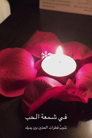 في شمعة الحب تذوبُ قطرات الحنين بين يديك