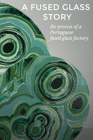 A FUSED GLASS STORY the process of a Portuguese fused glass factory