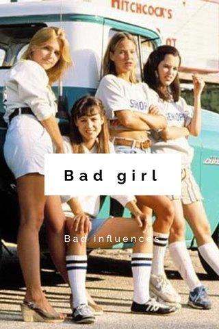 Bad girl Bad influences