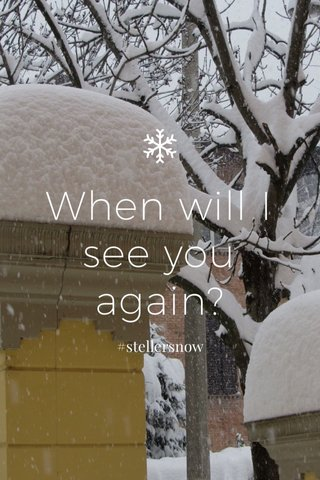 When will I see you again? #stellersnow