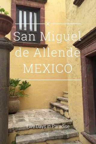 San Miguel de Allende MEXICO Five Days in Paradise
