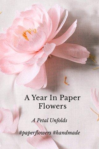 A Year In Paper Flowers A Petal Unfolds #paperflowers #handmade