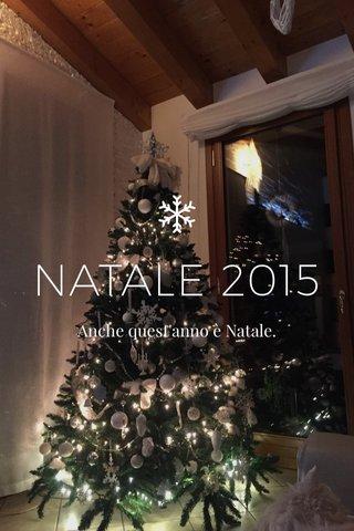 NATALE 2015 Anche quest'anno è Natale.