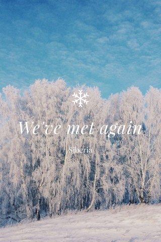 We've met again Siberia