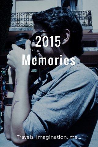 2015 Memories Travels, imagination, me...