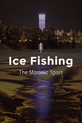 Ice Fishing The Moronic Sport