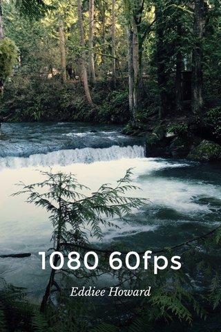 1080 60fps Eddiee Howard