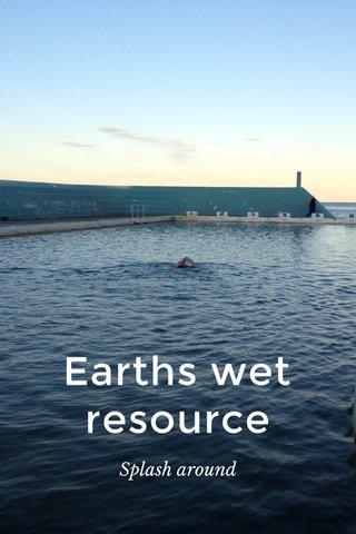 Earths wet resource Splash around